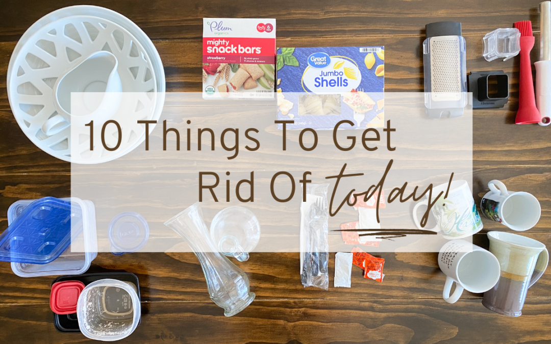 10 Things To Get Rid Of TODAY!
